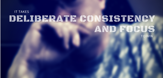 It takes deliberate CONSISTENCY and FOCUS